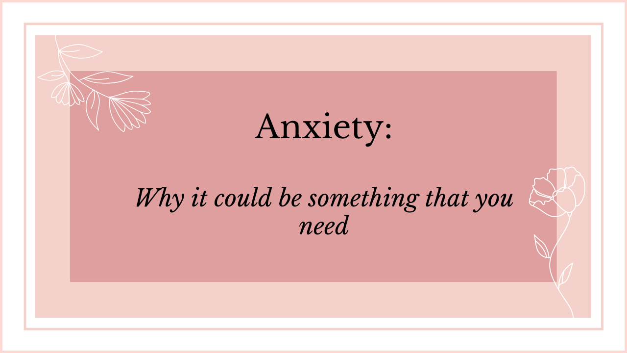 Anxiety Why it could be something that you need