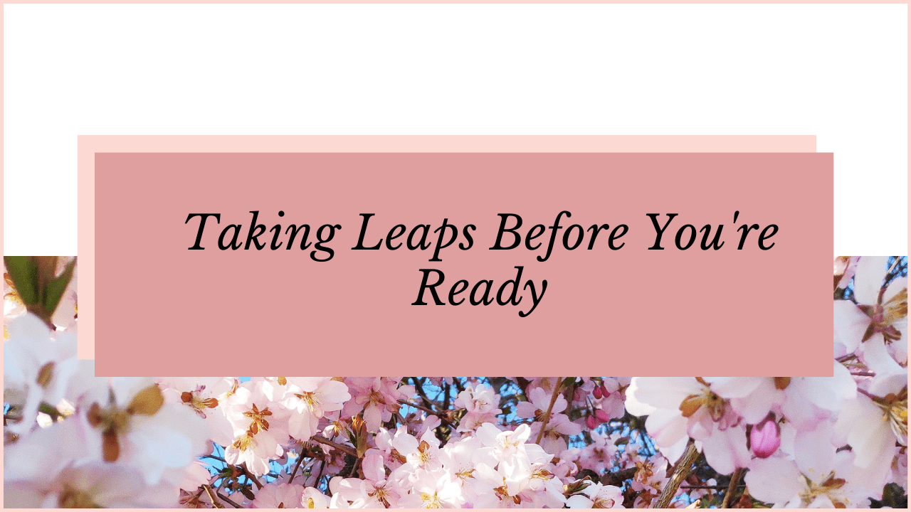 Taking Leaps Before You're Ready